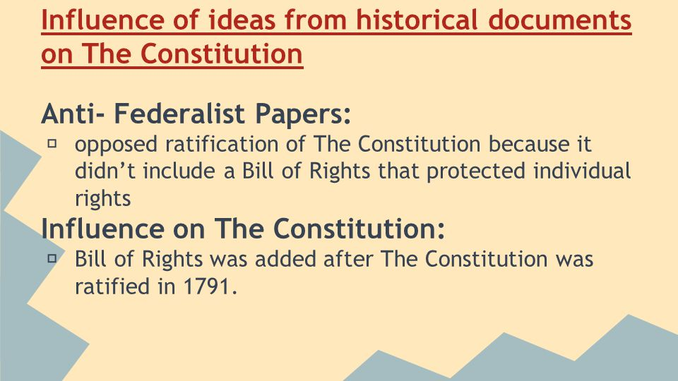 Influence of ideas from historical documents on The Constitution Anti- Federalist Papers: ★ opposed ratification of The Constitution because it didn't include a Bill of Rights that protected individual rights Influence on The Constitution: ★ Bill of Rights was added after The Constitution was ratified in 1791.