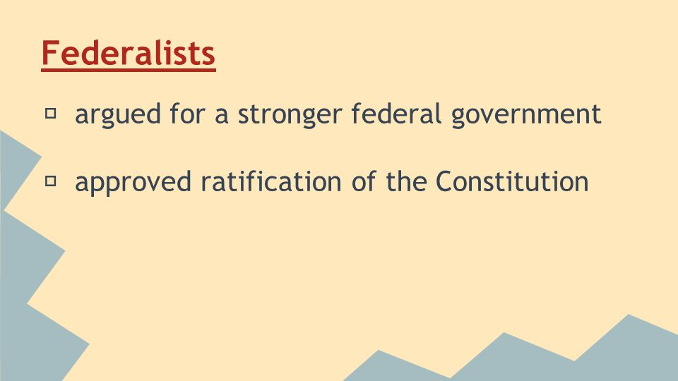 Federalists ★ argued for a stronger federal government ★ approved ratification of the Constitution
