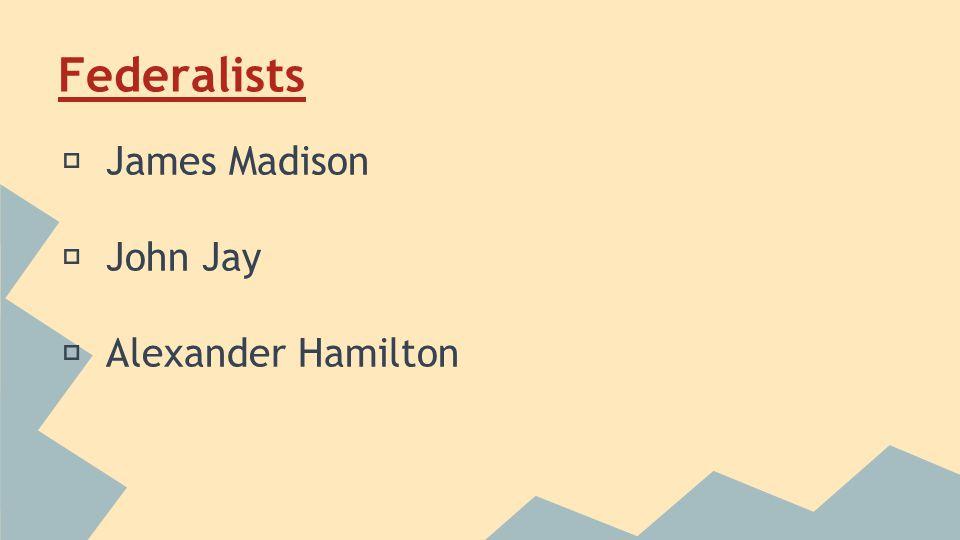 Federalists ★ James Madison ★ John Jay ★ Alexander Hamilton