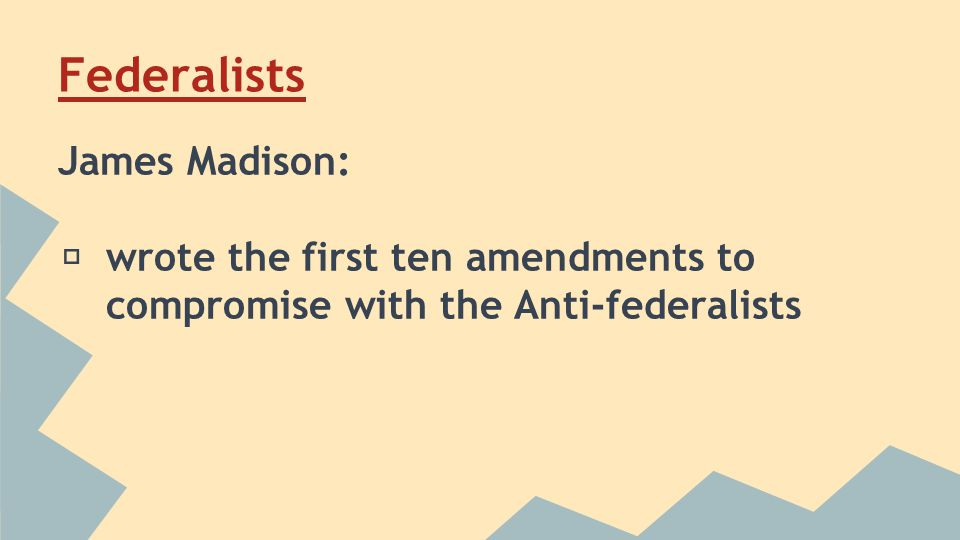 Federalists James Madison: ★ wrote the first ten amendments to compromise with the Anti-federalists