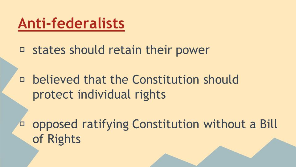 Anti-federalists ★ states should retain their power ★ believed that the Constitution should protect individual rights ★ opposed ratifying Constitution without a Bill of Rights