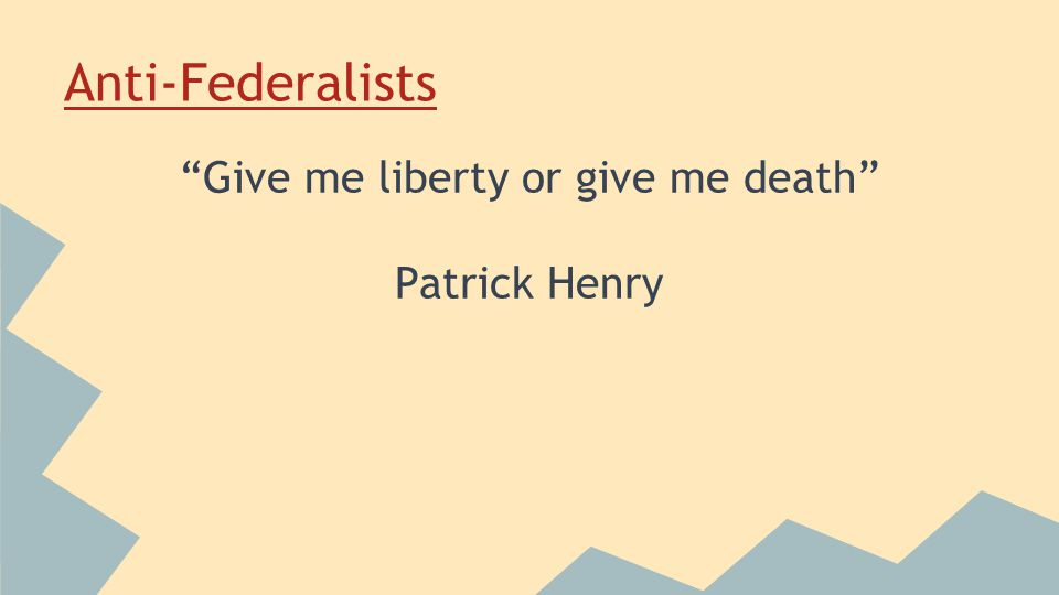 Anti-Federalists Give me liberty or give me death Patrick Henry
