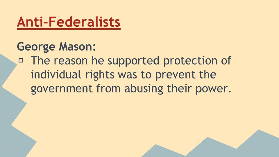 Anti-Federalists George Mason: ★ The reason he supported protection of individual rights was to prevent the government from abusing their power.