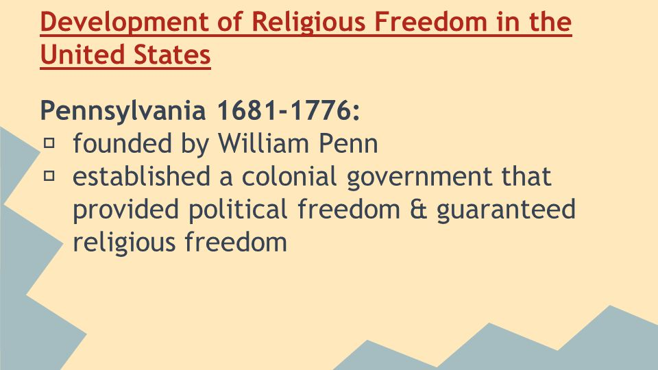 Development of Religious Freedom in the United States Pennsylvania 1681-1776: ★ founded by William Penn ★ established a colonial government that provided political freedom & guaranteed religious freedom