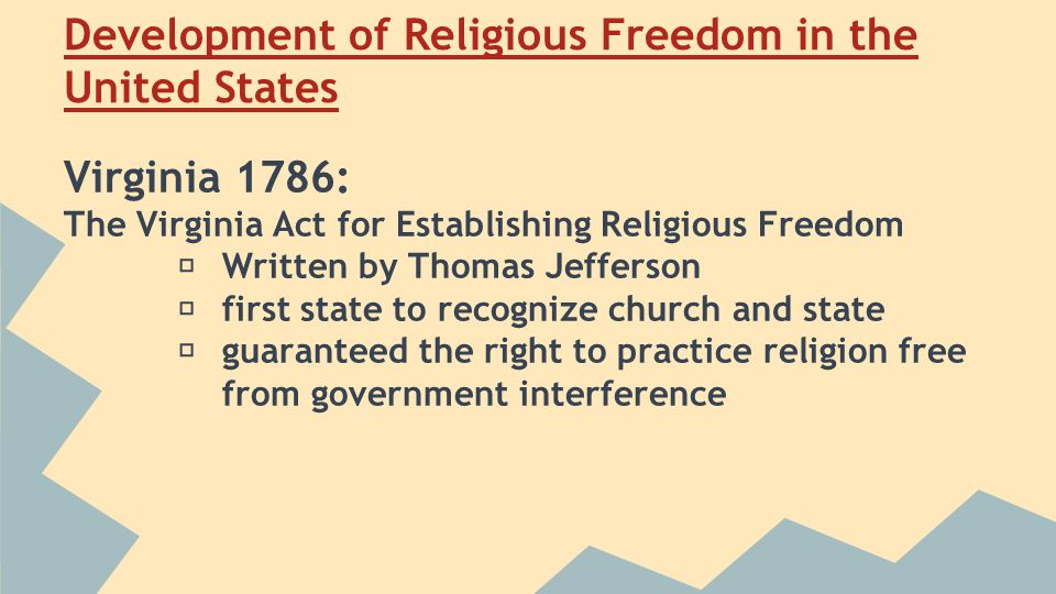 Development of Religious Freedom in the United States Virginia 1786: The Virginia Act for Establishing Religious Freedom ★ Written by Thomas Jefferson ★ first state to recognize church and state ★ guaranteed the right to practice religion free from government interference