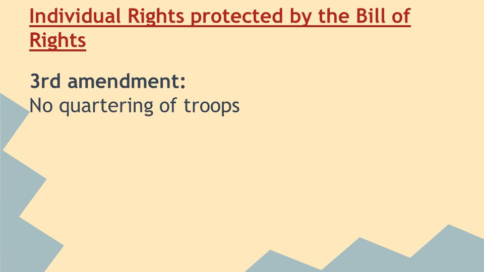 Individual Rights protected by the Bill of Rights 3rd amendment: No quartering of troops