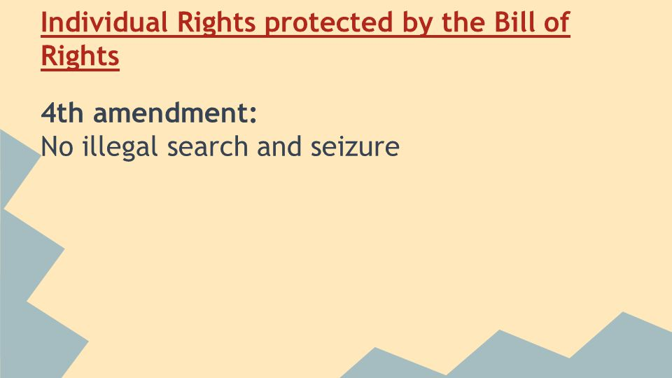 Individual Rights protected by the Bill of Rights 4th amendment: No illegal search and seizure