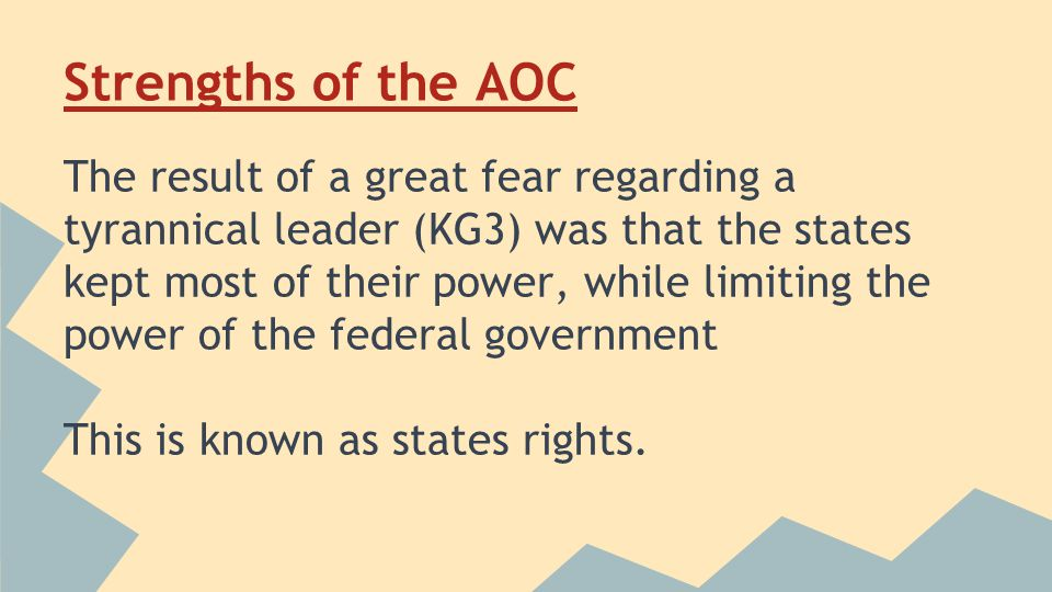 Strengths of the AOC The result of a great fear regarding a tyrannical leader (KG3) was that the states kept most of their power, while limiting the power of the federal government This is known as states rights.