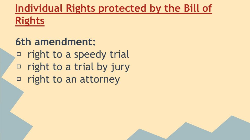 Individual Rights protected by the Bill of Rights 6th amendment: ★ right to a speedy trial ★ right to a trial by jury ★ right to an attorney