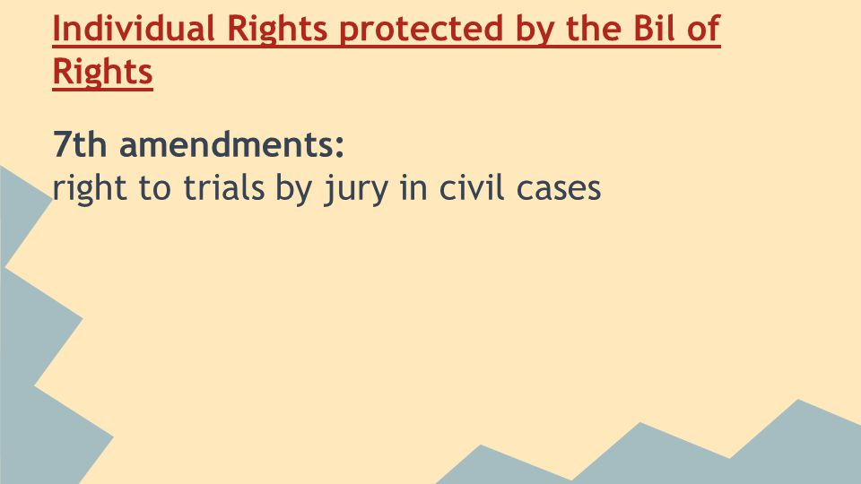 Individual Rights protected by the Bil of Rights 7th amendments: right to trials by jury in civil cases
