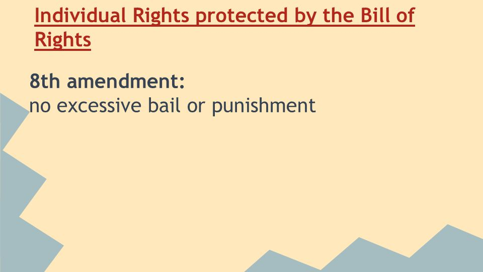 Individual Rights protected by the Bill of Rights 8th amendment: no excessive bail or punishment