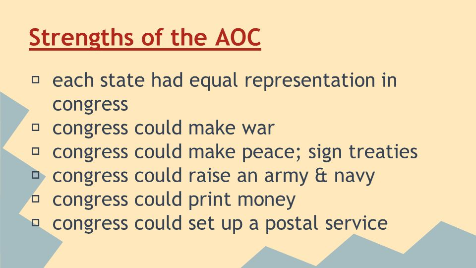 Weaknesses of the AOC ★ congress had no power to tax ★ no federal court system ★ weak federal government ★ couldn't regulate commerce ★ No federal leaders ★ limited military