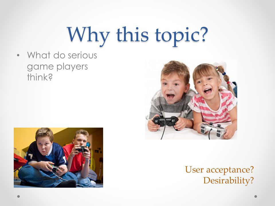 Why this topic User acceptance Desirability What do serious game players think