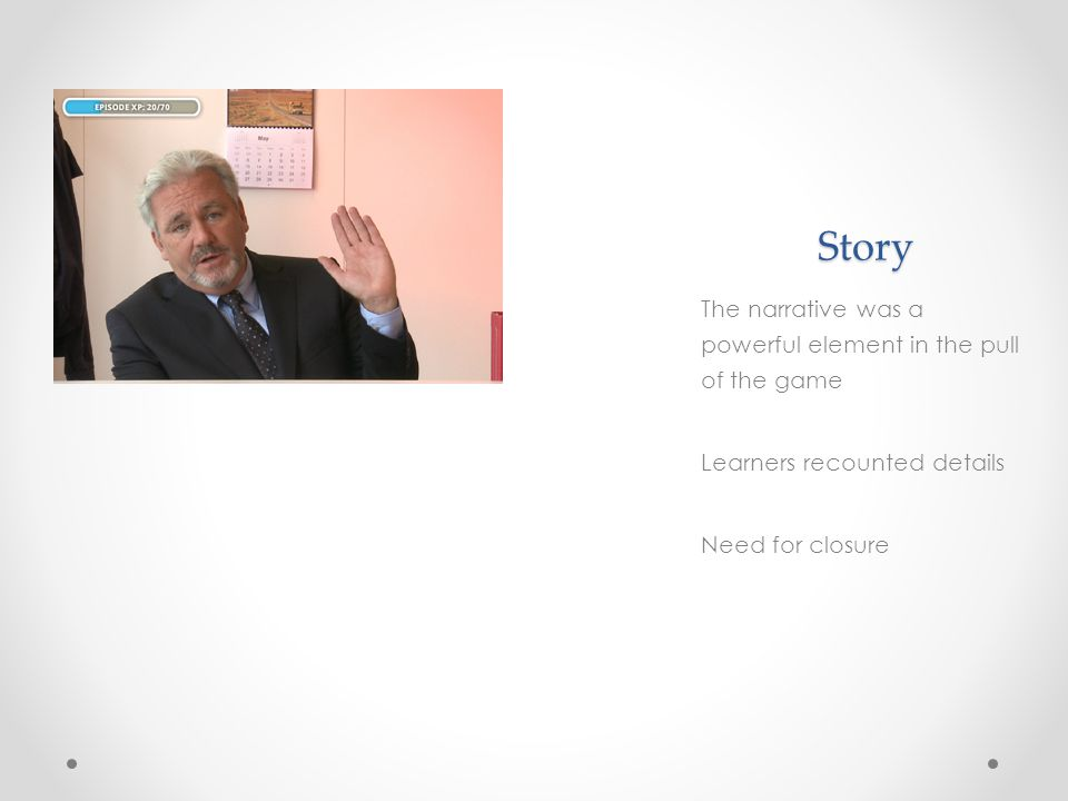 Story The narrative was a powerful element in the pull of the game Learners recounted details Need for closure