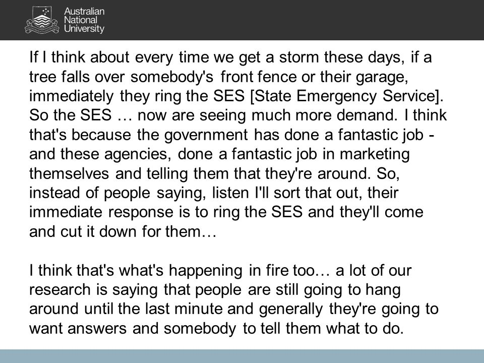 If I think about every time we get a storm these days, if a tree falls over somebody s front fence or their garage, immediately they ring the SES [State Emergency Service].