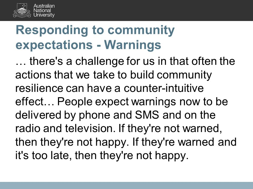 Responding to community expectations - Warnings … there s a challenge for us in that often the actions that we take to build community resilience can have a counter-intuitive effect… People expect warnings now to be delivered by phone and SMS and on the radio and television.