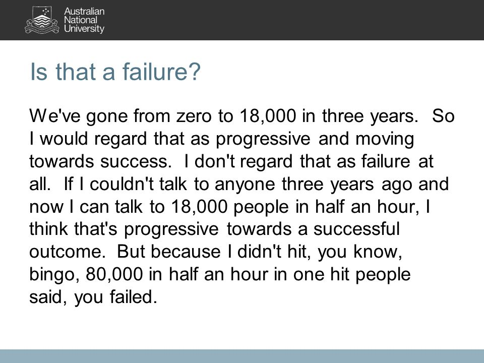 Is that a failure. We ve gone from zero to 18,000 in three years.
