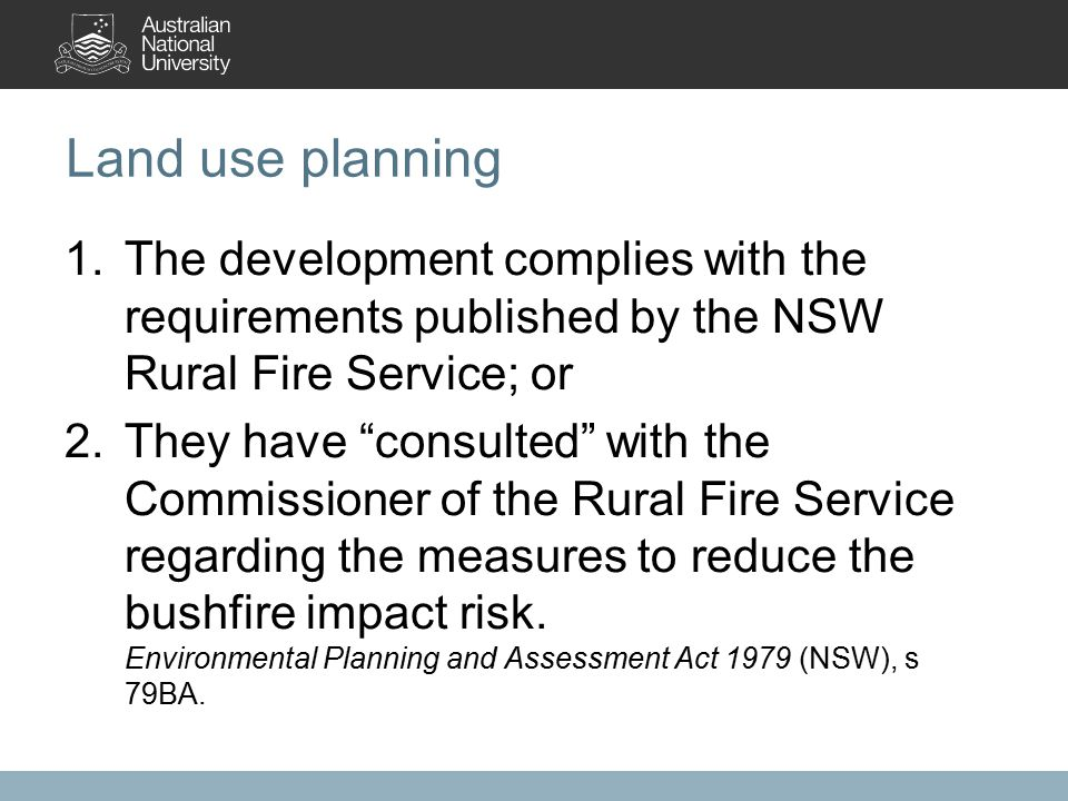 Land use planning 1.The development complies with the requirements published by the NSW Rural Fire Service; or 2.They have consulted with the Commissioner of the Rural Fire Service regarding the measures to reduce the bushfire impact risk.