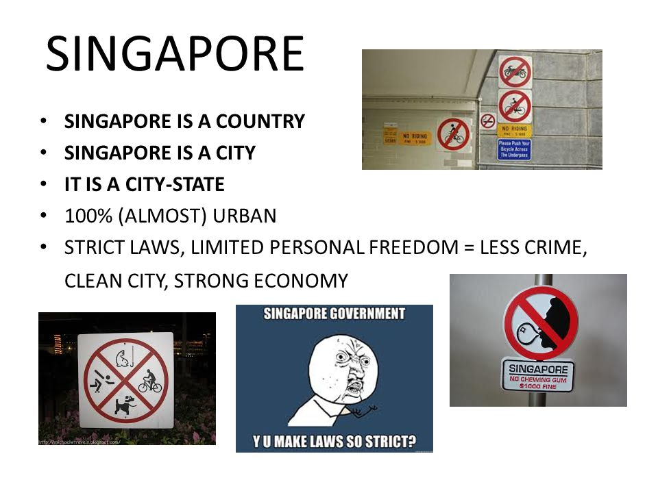 SINGAPORE SINGAPORE IS A COUNTRY SINGAPORE IS A CITY IT IS A CITY-STATE 100% (ALMOST) URBAN STRICT LAWS, LIMITED PERSONAL FREEDOM = LESS CRIME, CLEAN CITY, STRONG ECONOMY