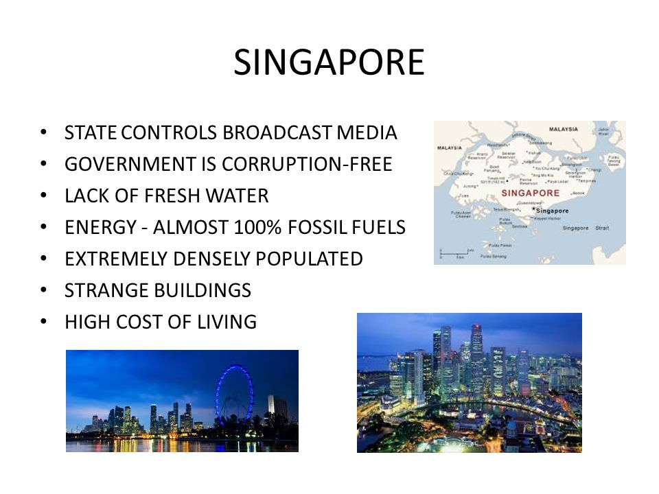 SINGAPORE STATE CONTROLS BROADCAST MEDIA GOVERNMENT IS CORRUPTION-FREE LACK OF FRESH WATER ENERGY - ALMOST 100% FOSSIL FUELS EXTREMELY DENSELY POPULATED STRANGE BUILDINGS HIGH COST OF LIVING