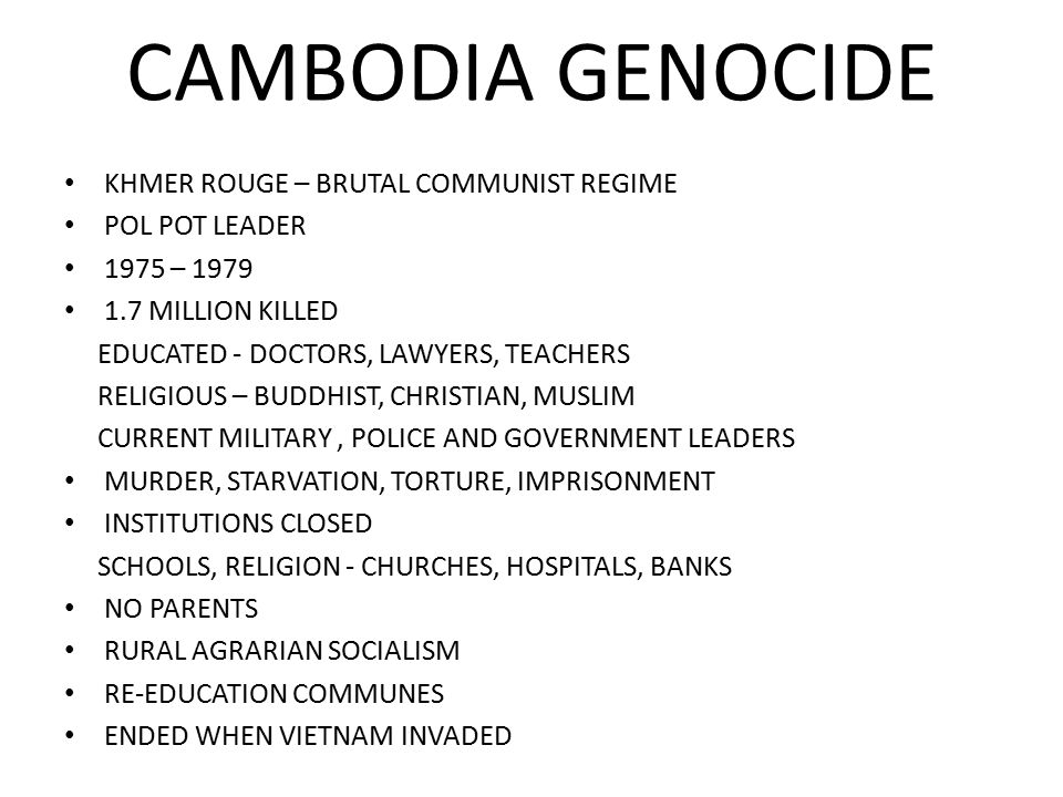 CAMBODIA GENOCIDE KHMER ROUGE – BRUTAL COMMUNIST REGIME POL POT LEADER 1975 – MILLION KILLED EDUCATED - DOCTORS, LAWYERS, TEACHERS RELIGIOUS – BUDDHIST, CHRISTIAN, MUSLIM CURRENT MILITARY, POLICE AND GOVERNMENT LEADERS MURDER, STARVATION, TORTURE, IMPRISONMENT INSTITUTIONS CLOSED SCHOOLS, RELIGION - CHURCHES, HOSPITALS, BANKS NO PARENTS RURAL AGRARIAN SOCIALISM RE-EDUCATION COMMUNES ENDED WHEN VIETNAM INVADED