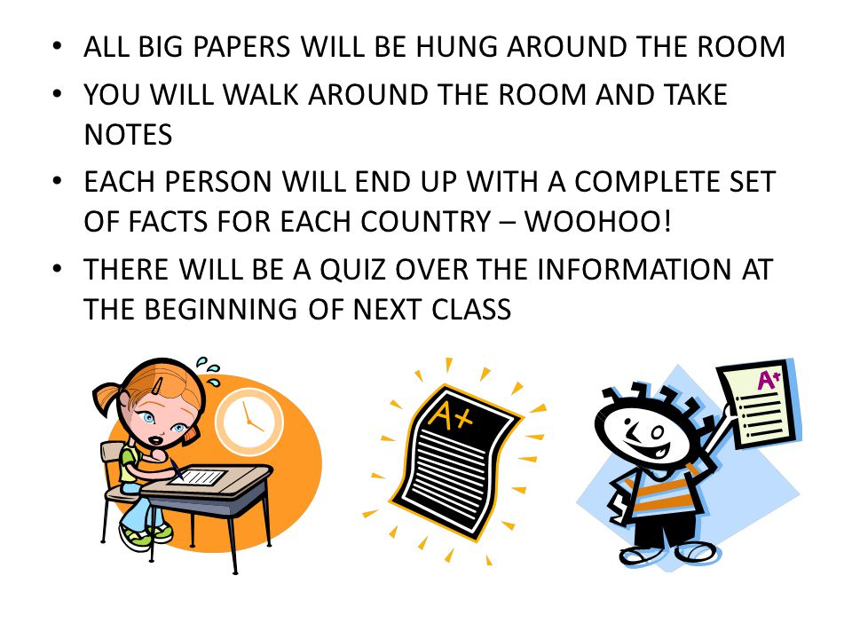 ALL BIG PAPERS WILL BE HUNG AROUND THE ROOM YOU WILL WALK AROUND THE ROOM AND TAKE NOTES EACH PERSON WILL END UP WITH A COMPLETE SET OF FACTS FOR EACH COUNTRY – WOOHOO.