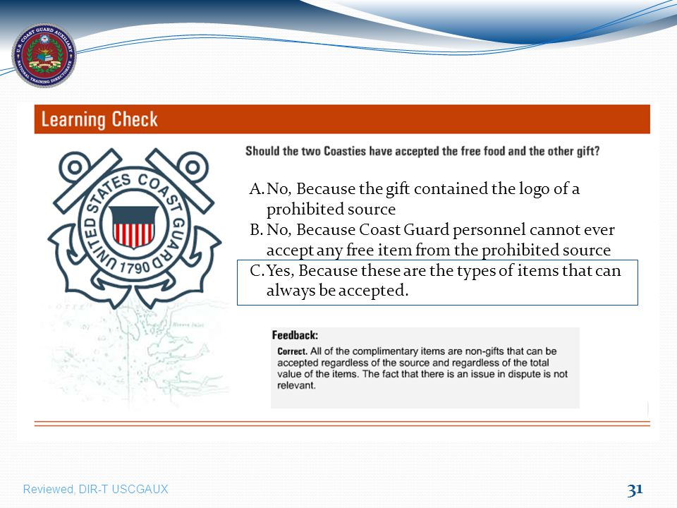 31 A.No, Because the gift contained the logo of a prohibited source B.No, Because Coast Guard personnel cannot ever accept any free item from the prohibited source C.Yes, Because these are the types of items that can always be accepted.