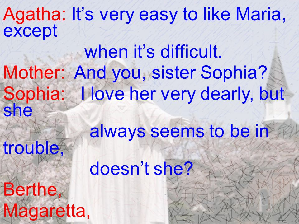 Agatha: It's very easy to like Maria, except when it's difficult.