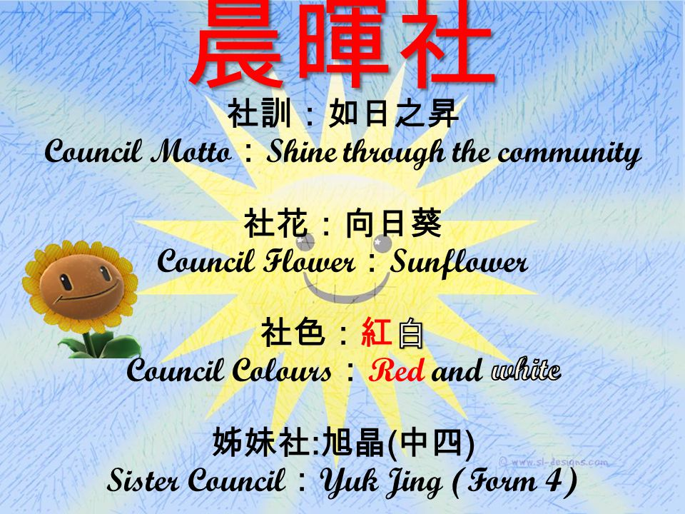 晨暉社 社訓:如日之昇 Council Motto : Shine through the community 社花:向日葵 Council Flower : Sunflower 社色:紅白 Council Colours : Red and white 姊妹社 : 旭晶 ( 中四 ) Sister Council : Yuk Jing (Form 4)