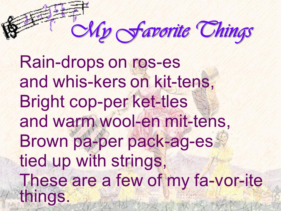 My Favorite Things Rain-drops on ros-es and whis-kers on kit-tens, Bright cop-per ket-tles and warm wool-en mit-tens, Brown pa-per pack-ag-es tied up with strings, These are a few of my fa-vor-ite things.