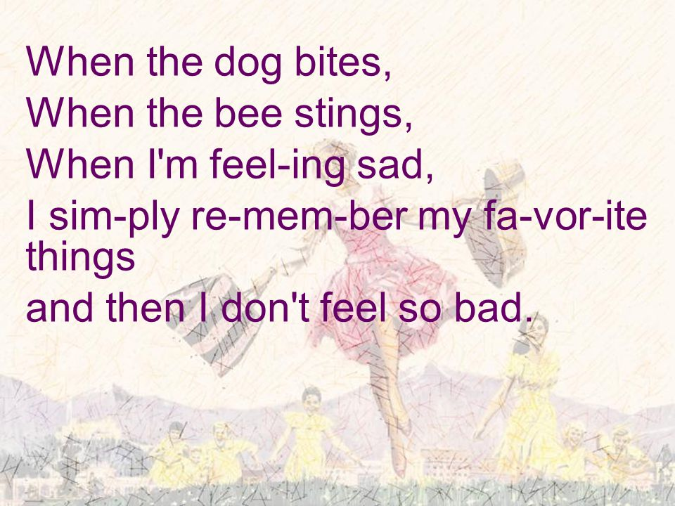 When the dog bites, When the bee stings, When I m feel-ing sad, I sim-ply re-mem-ber my fa-vor-ite things and then I don t feel so bad.