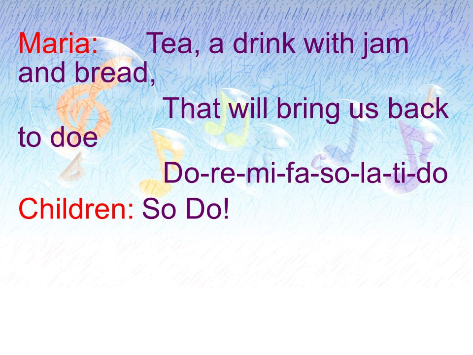 Maria: Tea, a drink with jam and bread, That will bring us back to doe Do-re-mi-fa-so-la-ti-do Children: So Do!