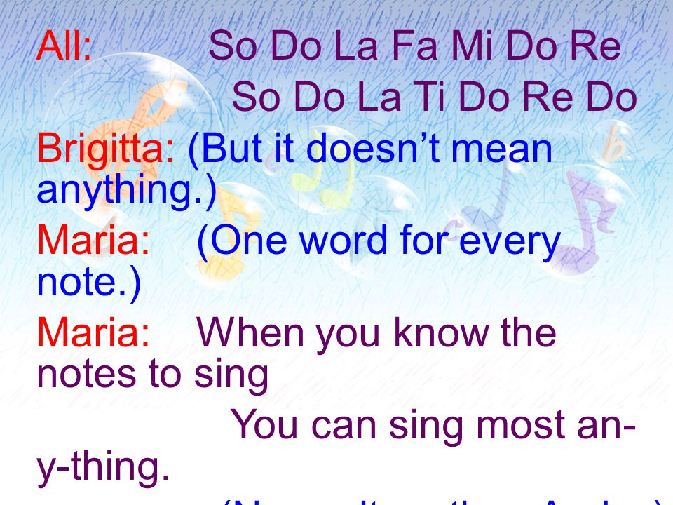 All: So Do La Fa Mi Do Re So Do La Ti Do Re Do Brigitta: (But it doesn't mean anything.) Maria: (One word for every note.) Maria: When you know the notes to sing You can sing most an- y-thing.