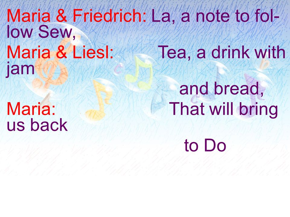 Maria & Friedrich: La, a note to fol- low Sew, Maria & Liesl: Tea, a drink with jam and bread, Maria: That will bring us back to Do
