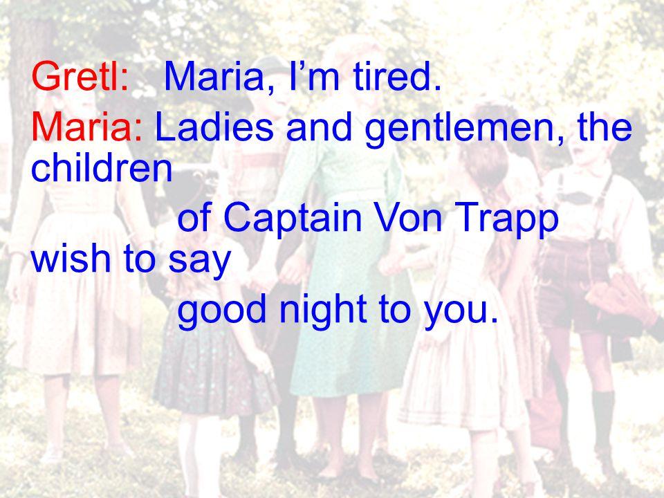 Gretl: Maria, I'm tired.