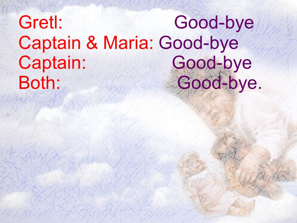 Gretl: Good-bye Captain & Maria: Good-bye Captain: Good-bye Both: Good-bye.