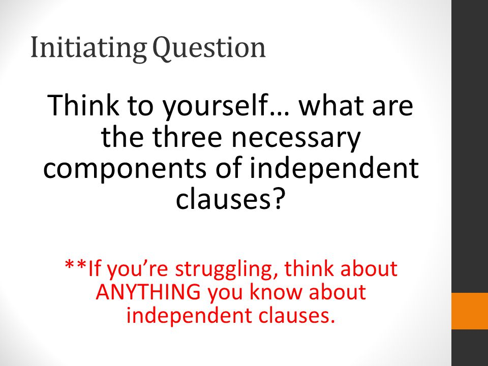 Initiating Question Think to yourself… what are the three necessary components of independent clauses.