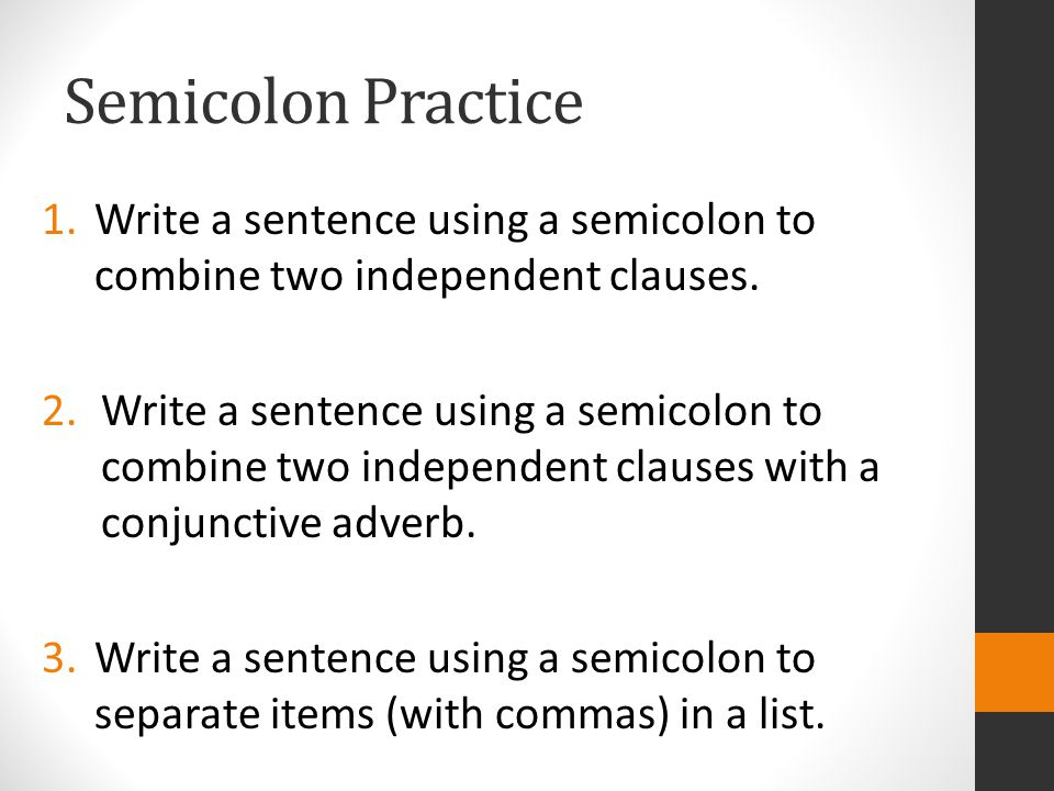 Semicolon Practice 1.Write a sentence using a semicolon to combine two independent clauses.