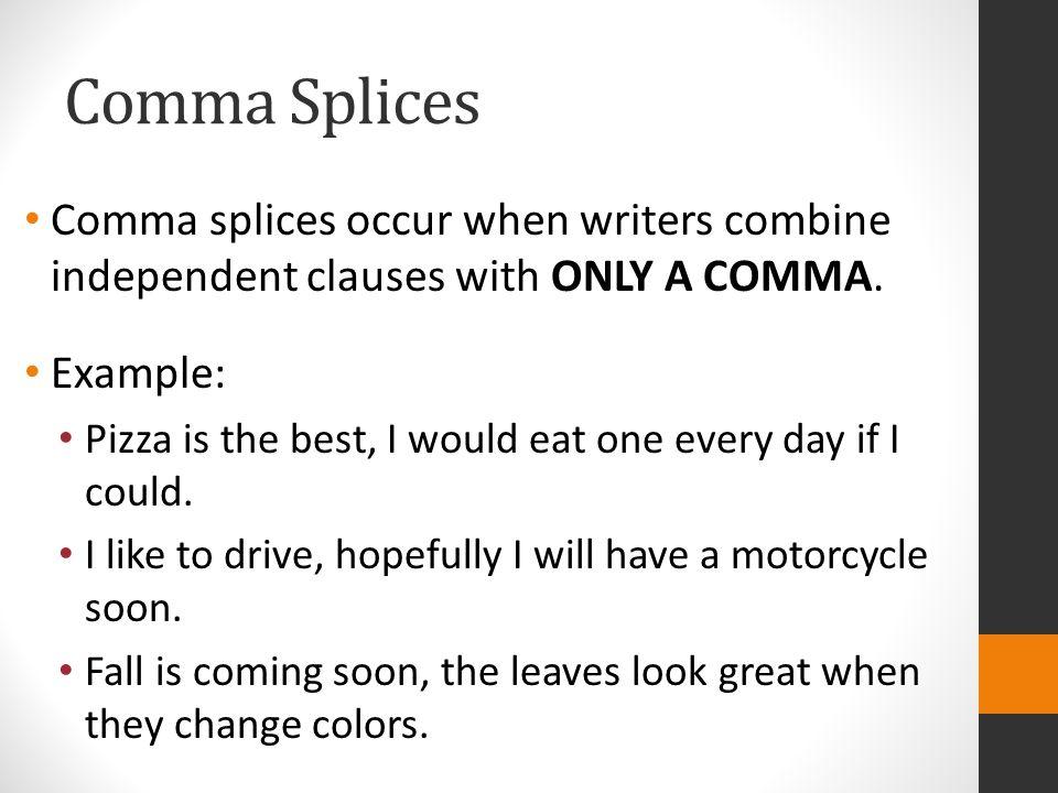 Comma Splices Comma splices occur when writers combine independent clauses with ONLY A COMMA.
