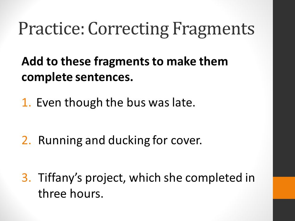 Practice: Correcting Fragments Add to these fragments to make them complete sentences.