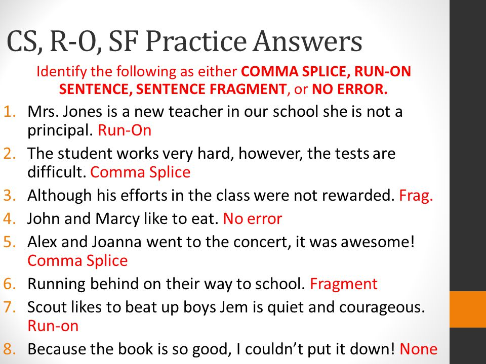 CS, R-O, SF Practice Answers Identify the following as either COMMA SPLICE, RUN-ON SENTENCE, SENTENCE FRAGMENT, or NO ERROR.