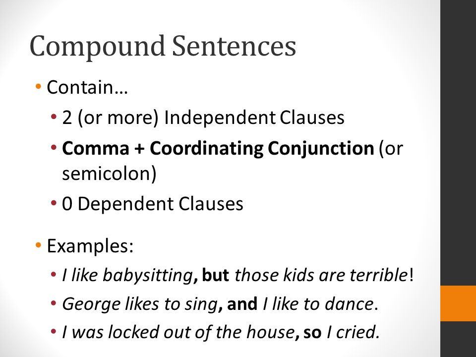 Compound Sentences Contain… 2 (or more) Independent Clauses Comma + Coordinating Conjunction (or semicolon) 0 Dependent Clauses Examples: I like babysitting, but those kids are terrible.