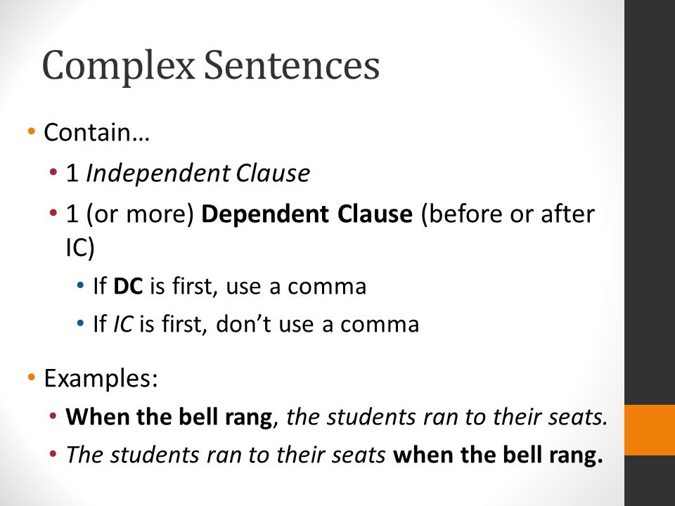 Complex Sentences Contain… 1 Independent Clause 1 (or more) Dependent Clause (before or after IC) If DC is first, use a comma If IC is first, don't use a comma Examples: When the bell rang, the students ran to their seats.