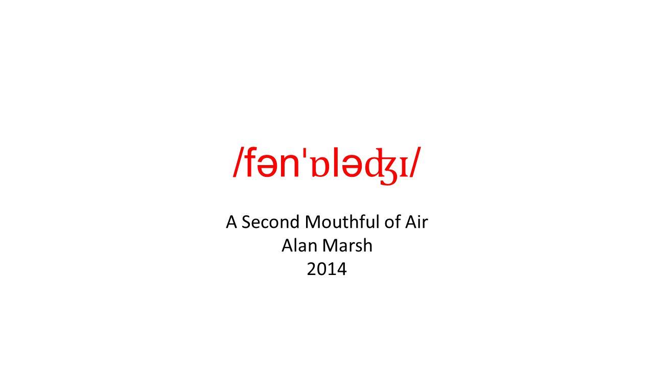 /fən ˈɒ lə ʤɪ / A Second Mouthful of Air Alan Marsh 2014
