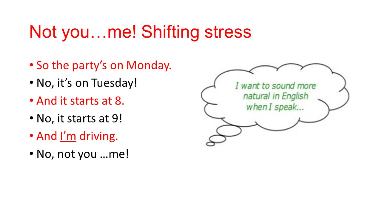 Not you…me. Shifting stress So the party's on Monday.