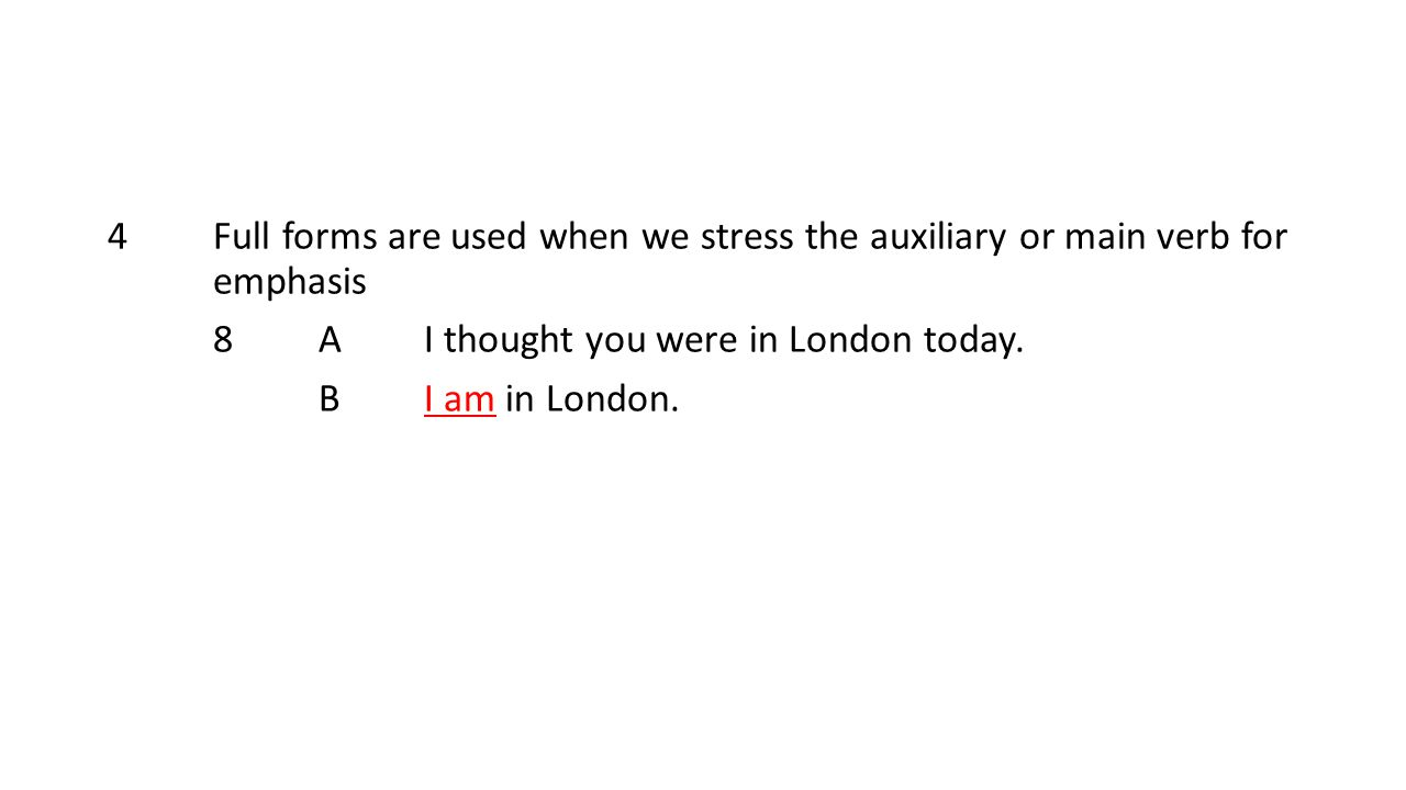 4 Full forms are used when we stress the auxiliary or main verb for emphasis 8AI thought you were in London today.