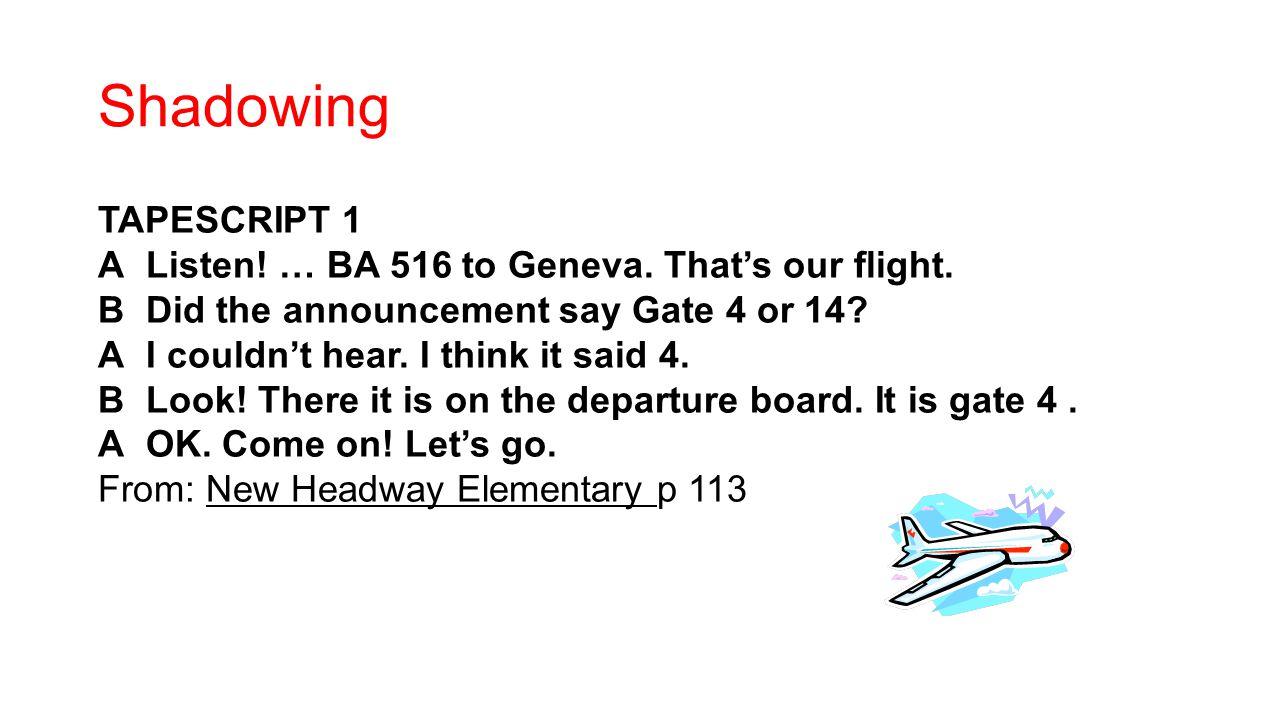 Shadowing TAPESCRIPT 1 AListen. … BA 516 to Geneva.