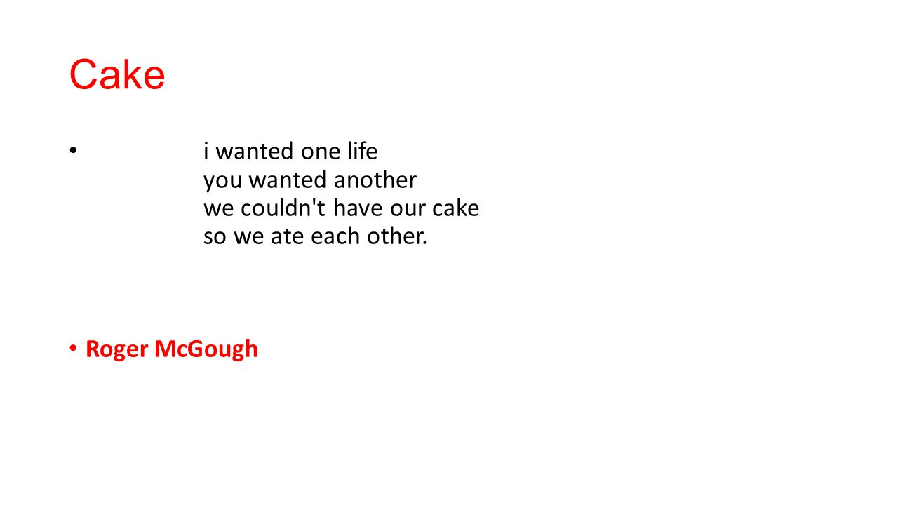 Cake i wanted one life you wanted another we couldn t have our cake so we ate each other.