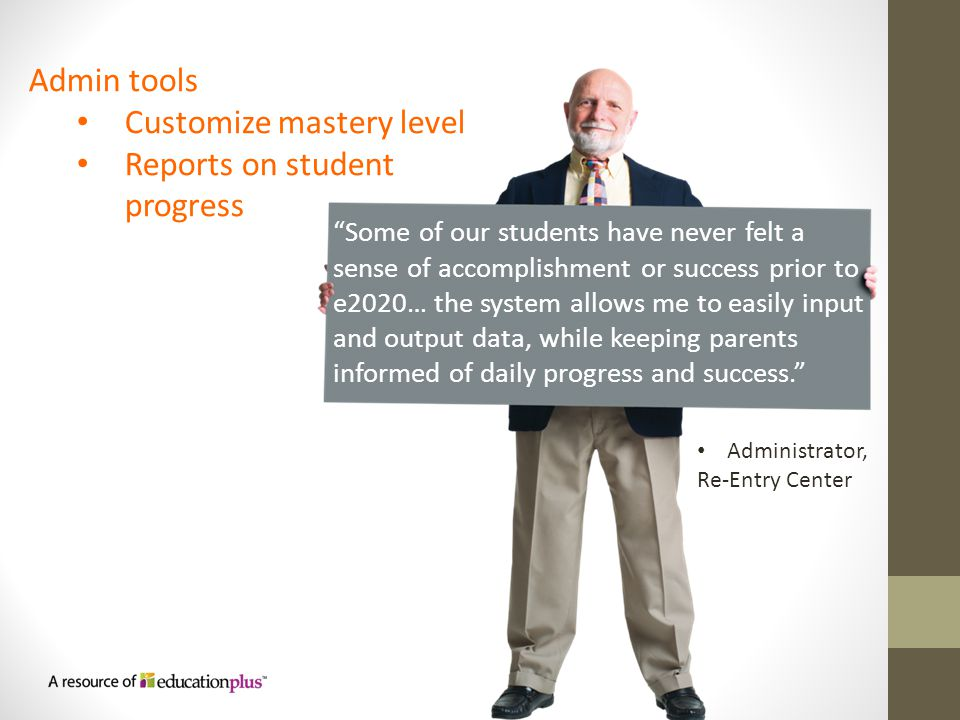 Some of our students have never felt a sense of accomplishment or success prior to e2020… the system allows me to easily input and output data, while keeping parents informed of daily progress and success. Admin tools Customize mastery level Reports on student progress Administrator, Re-Entry Center