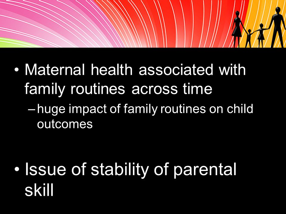 Maternal health associated with family routines across time –huge impact of family routines on child outcomes Issue of stability of parental skill